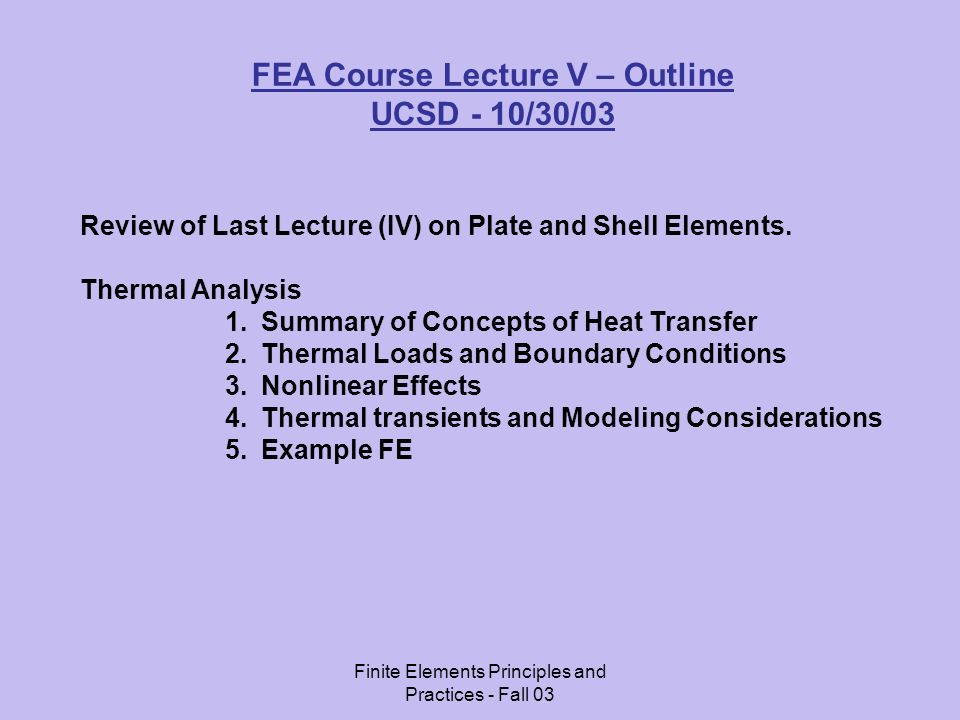 Finite Elements Principles and Practices - Fall 03 Thermal Analysis - Introduction: Thermal Analysis involves calculating: 1.Temperature distributions 2.Amount of Heat lost or gained 3.Thermal gradients 4.Thermal fluxes.