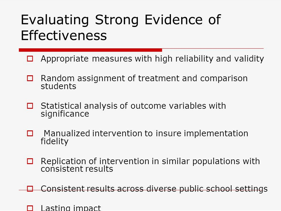 Evaluating Strong Evidence of Effectiveness Appropriate measures with high reliability and validity Random assignment of treatment and comparison stud