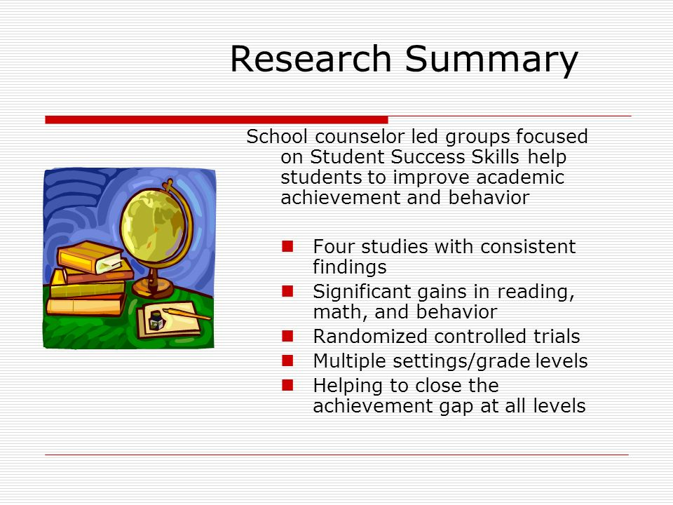 Research Summary School counselor led groups focused on Student Success Skills help students to improve academic achievement and behavior Four studies