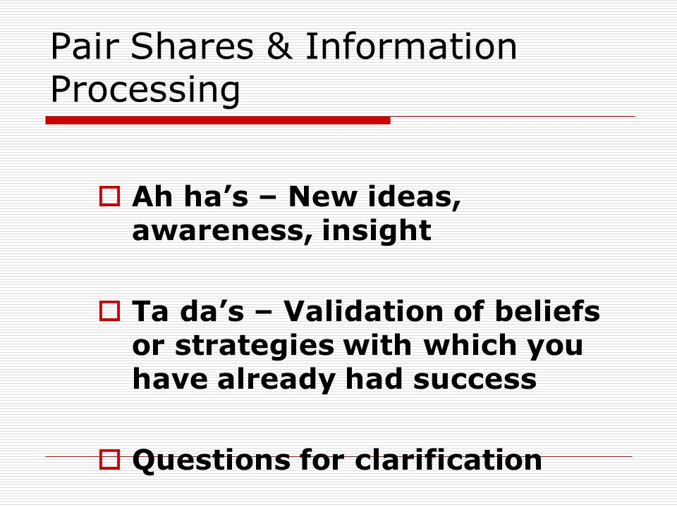 Pair Shares & Information Processing Ah has – New ideas, awareness, insight Ta das – Validation of beliefs or strategies with which you have already h