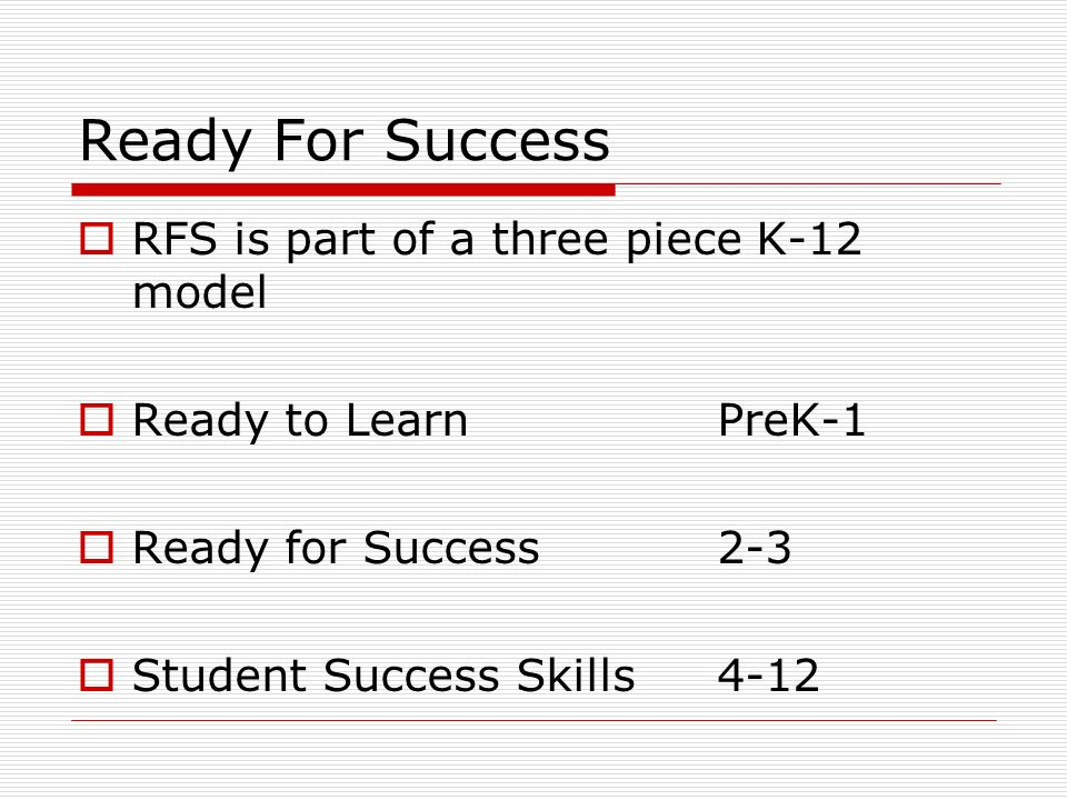Ready For Success RFS is part of a three piece K-12 model Ready to LearnPreK-1 Ready for Success2-3 Student Success Skills4-12