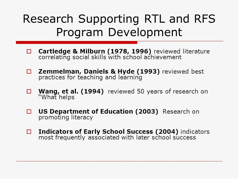 Research Supporting RTL and RFS Program Development Cartledge & Milburn (1978, 1996) reviewed literature correlating social skills with school achieve