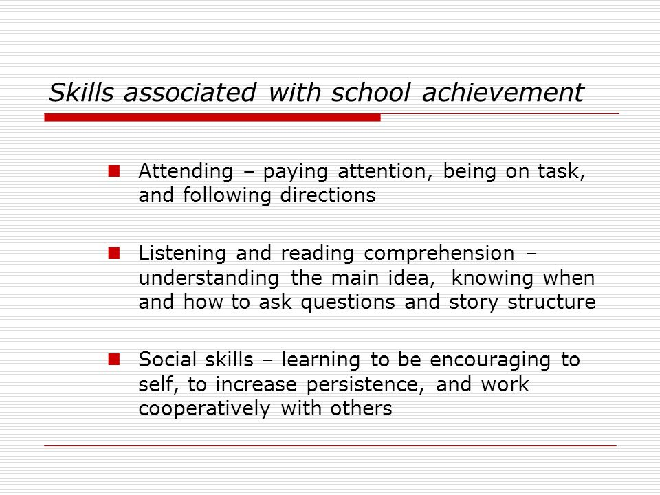 Skills associated with school achievement Attending – paying attention, being on task, and following directions Listening and reading comprehension –