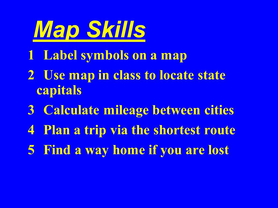 Map Skills 1 Label symbols on a map 2 Use map in class to locate state capitals 3 Calculate mileage between cities 4 Plan a trip via the shortest rout