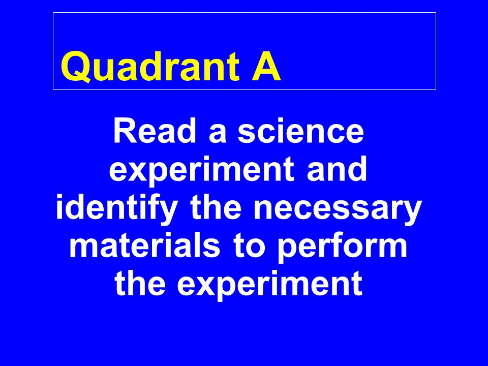 Quadrant A Read a science experiment and identify the necessary materials to perform the experiment