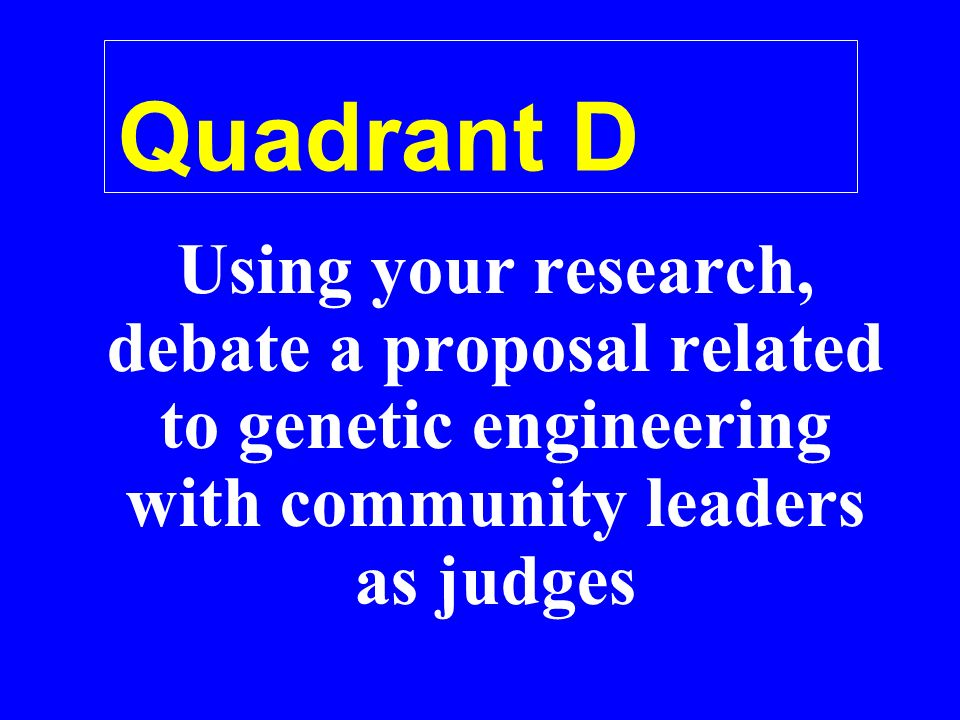 Quadrant D Using your research, debate a proposal related to genetic engineering with community leaders as judges