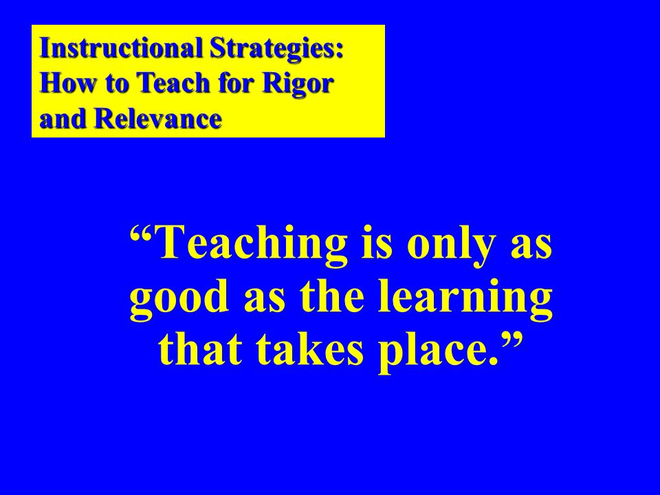 Teaching is only as good as the learning that takes place.