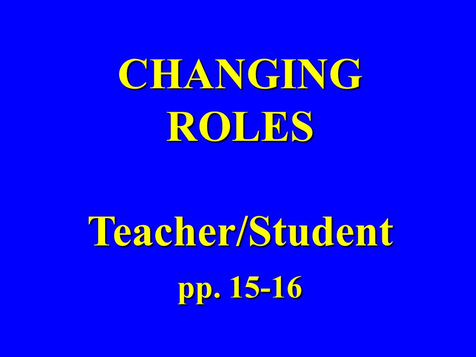 CHANGING ROLES Teacher/Student pp. 15-16