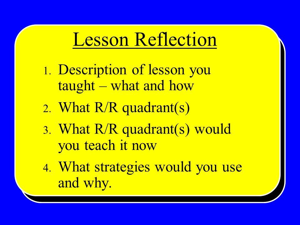 1. Description of lesson you taught – what and how 2. What R/R quadrant(s) 3. What R/R quadrant(s) would you teach it now 4. What strategies would you