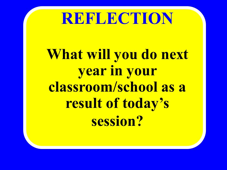 REFLECTION What will you do next year in your classroom/school as a result of todays session?