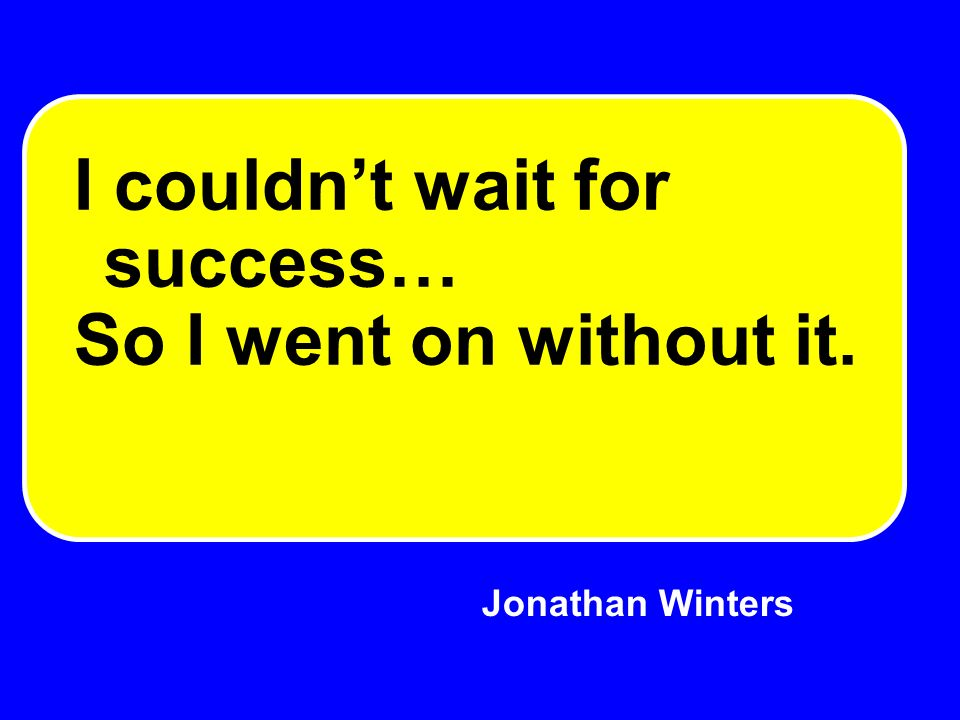 Jonathan Winters I couldnt wait for success… So I went on without it.
