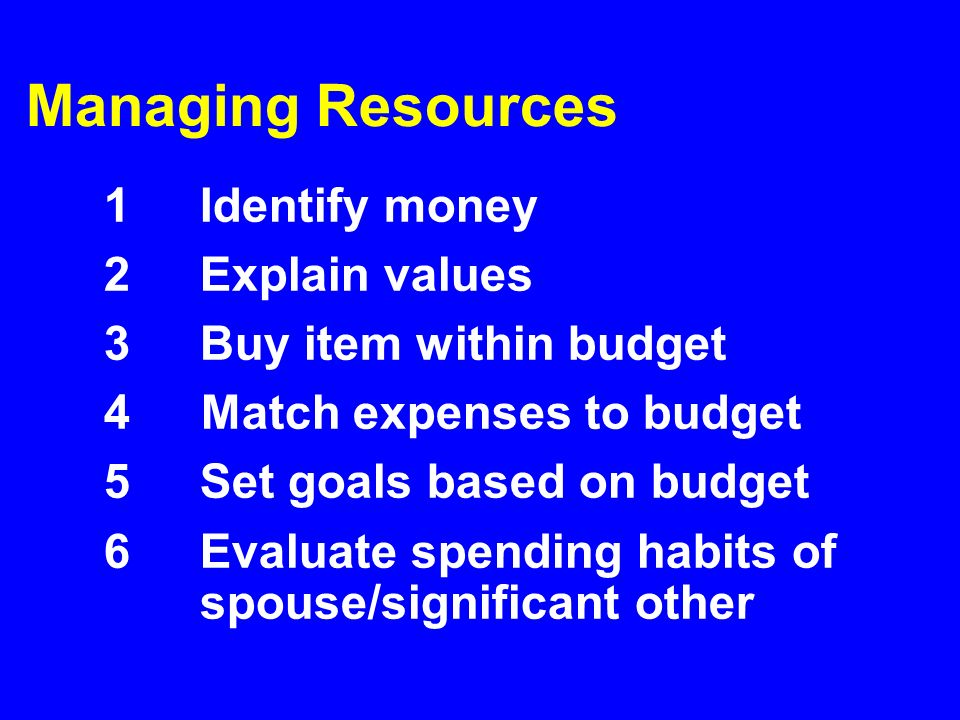 Managing Resources 1 Identify money 2 Explain values 3 Buy item within budget 4 Match expenses to budget 5 Set goals based on budget 6Evaluate spendin