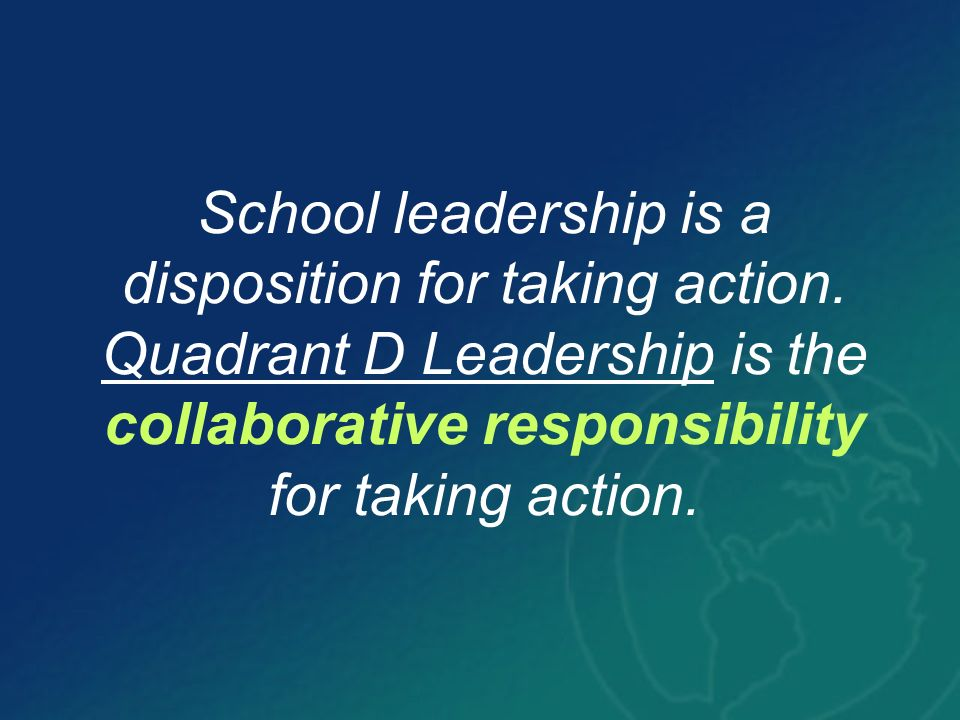 School leadership is a disposition for taking action. Quadrant D Leadership is the collaborative responsibility for taking action.