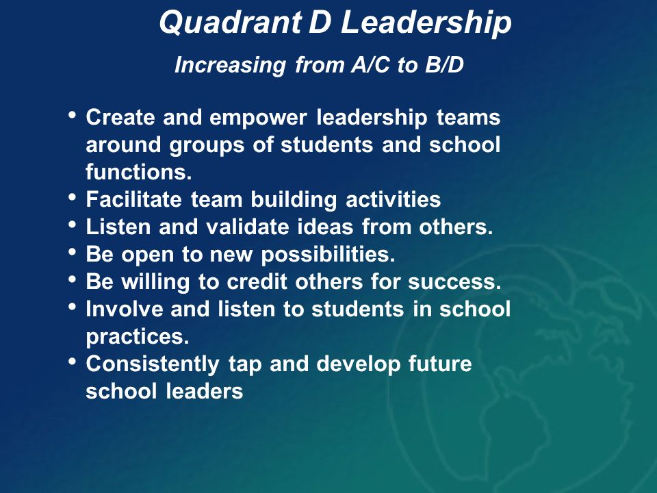 Quadrant D Leadership Increasing from A/C to B/D Create and empower leadership teams around groups of students and school functions. Facilitate team b