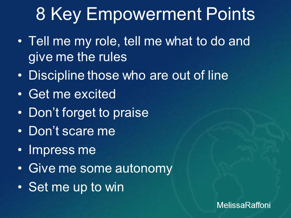 8 Key Empowerment Points Tell me my role, tell me what to do and give me the rules Discipline those who are out of line Get me excited Dont forget to
