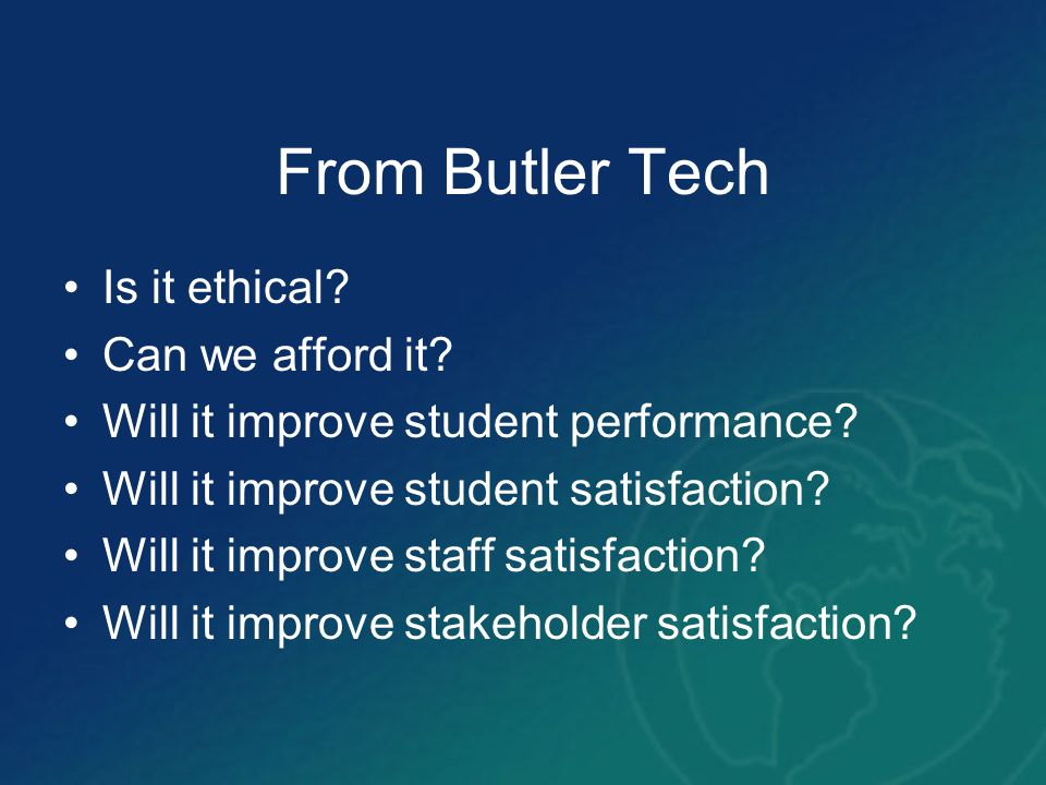 From Butler Tech Is it ethical? Can we afford it? Will it improve student performance? Will it improve student satisfaction? Will it improve staff sat
