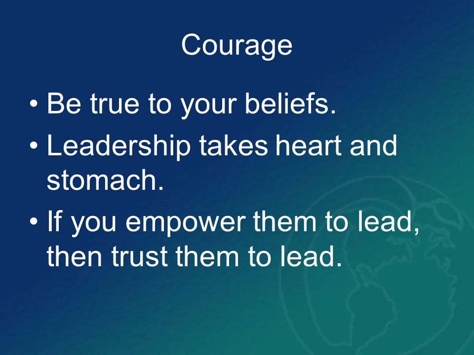 Be true to your beliefs. Leadership takes heart and stomach. If you empower them to lead, then trust them to lead.
