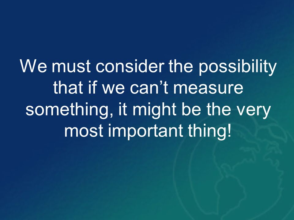 We must consider the possibility that if we cant measure something, it might be the very most important thing!