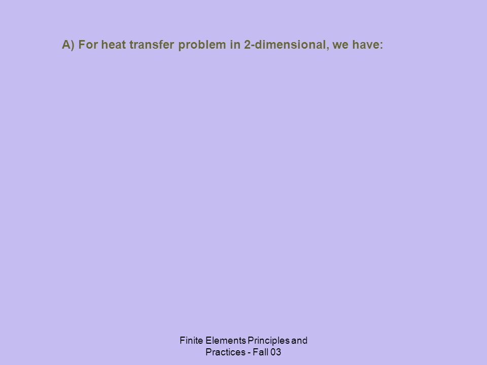 Finite Elements Principles and Practices - Fall 03 A) For heat transfer problem in 2-dimensional, we have: