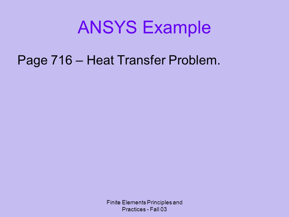 Finite Elements Principles and Practices - Fall 03 ANSYS Example Page 716 – Heat Transfer Problem.