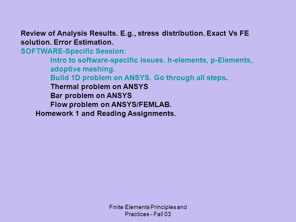 Finite Elements Principles and Practices - Fall 03 Review of Analysis Results. E.g., stress distribution. Exact Vs FE solution. Error Estimation. SOFT
