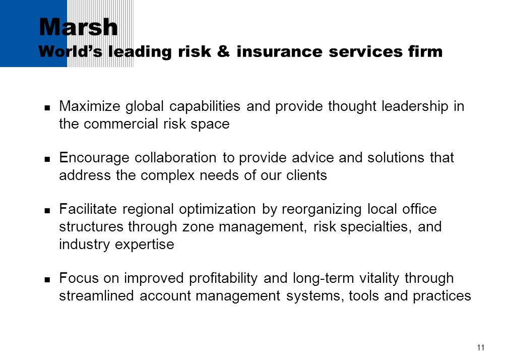 11 Marsh Worlds leading risk & insurance services firm Maximize global capabilities and provide thought leadership in the commercial risk space Encour