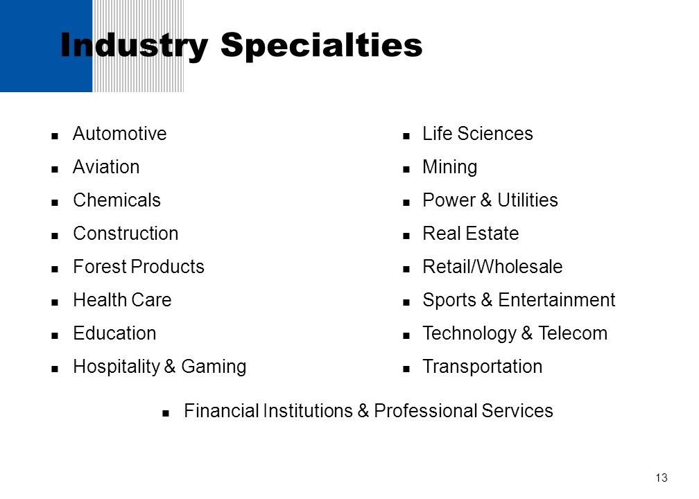 13 Industry Specialties Automotive Aviation Chemicals Construction Forest Products Health Care Education Hospitality & Gaming Life Sciences Mining Pow