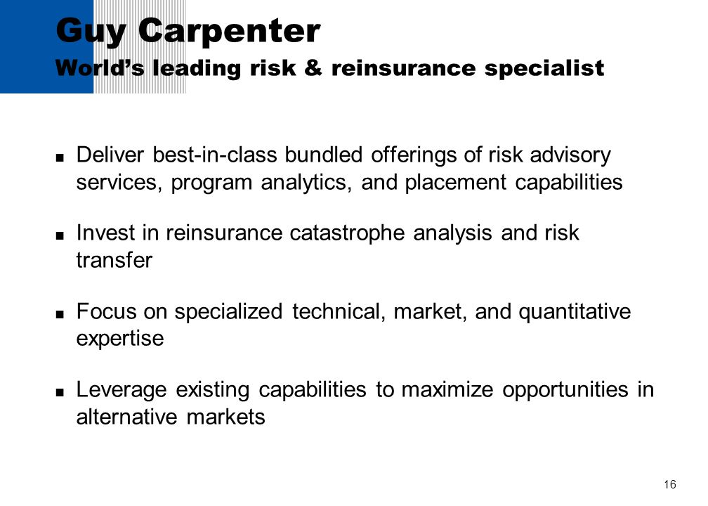 16 Guy Carpenter Worlds leading risk & reinsurance specialist Deliver best-in-class bundled offerings of risk advisory services, program analytics, an