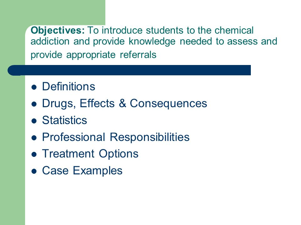 Objectives: To introduce students to the chemical addiction and provide knowledge needed to assess and provide appropriate referrals Definitions Drugs, Effects & Consequences Statistics Professional Responsibilities Treatment Options Case Examples