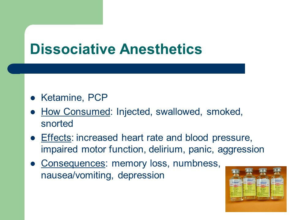 Dissociative Anesthetics Ketamine, PCP How Consumed: Injected, swallowed, smoked, snorted Effects: increased heart rate and blood pressure, impaired motor function, delirium, panic, aggression Consequences: memory loss, numbness, nausea/vomiting, depression
