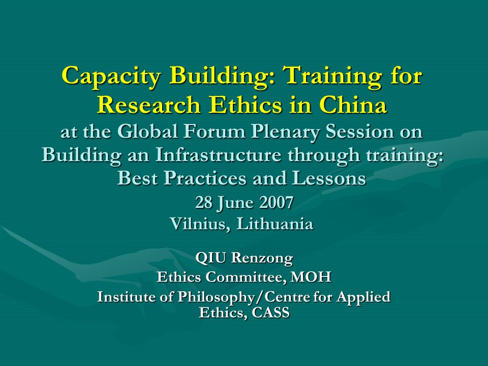 Capacity Building: Training for Research Ethics in China at the Global Forum Plenary Session on Building an Infrastructure through training: Best Practices and Lessons 28 June 2007 Vilnius, Lithuania QIU Renzong Ethics Committee, MOH Institute of Philosophy/Centre for Applied Ethics, CASS