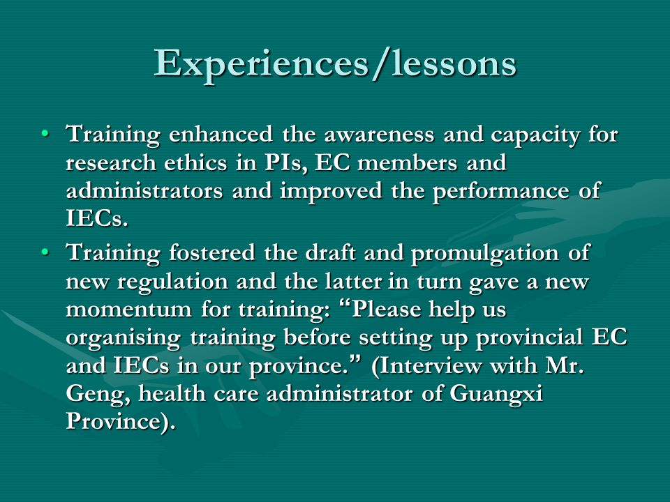 Experiences/lessons Training enhanced the awareness and capacity for research ethics in PIs, EC members and administrators and improved the performance of IECs.Training enhanced the awareness and capacity for research ethics in PIs, EC members and administrators and improved the performance of IECs.