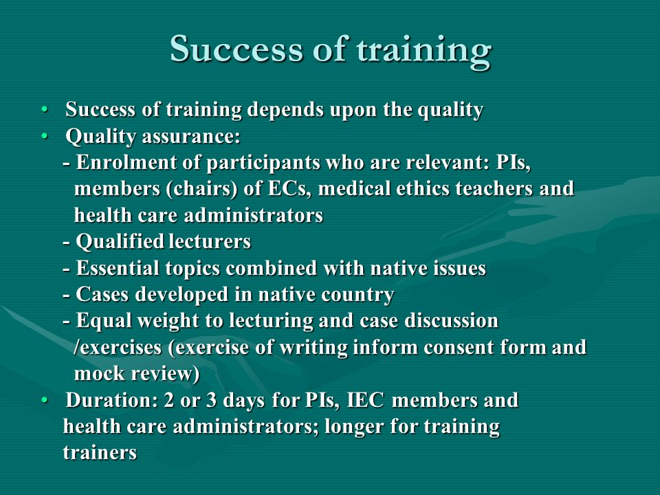 Success of training Success of training depends upon the qualitySuccess of training depends upon the quality Quality assurance:Quality assurance: - Enrolment of participants who are relevant: PIs, - Enrolment of participants who are relevant: PIs, members (chairs) of ECs, medical ethics teachers and members (chairs) of ECs, medical ethics teachers and health care administrators health care administrators - Qualified lecturers - Qualified lecturers - Essential topics combined with native issues - Essential topics combined with native issues - Cases developed in native country - Cases developed in native country - Equal weight to lecturing and case discussion - Equal weight to lecturing and case discussion /exercises (exercise of writing inform consent form and /exercises (exercise of writing inform consent form and mock review) mock review) Duration: 2 or 3 days for PIs, IEC members andDuration: 2 or 3 days for PIs, IEC members and health care administrators; longer for training health care administrators; longer for training trainers trainers