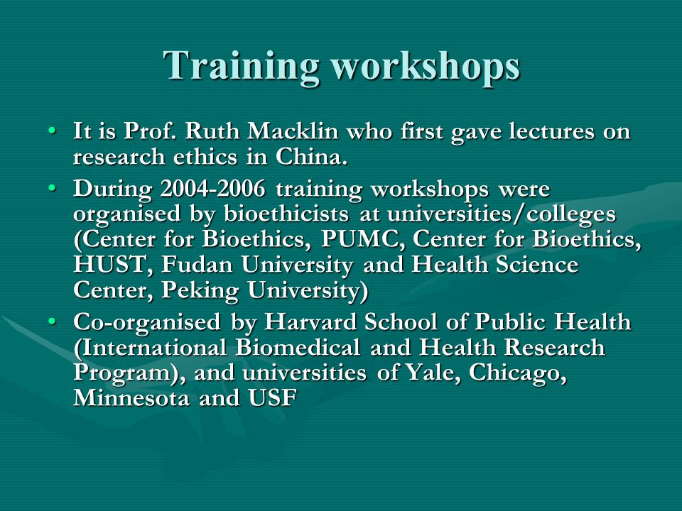 Training workshops It is Prof. Ruth Macklin who first gave lectures on research ethics in China.It is Prof. Ruth Macklin who first gave lectures on re
