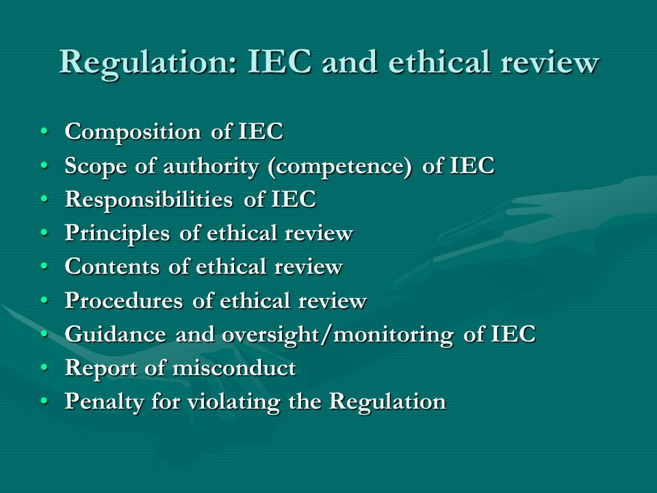 Regulation: IEC and ethical review Composition of IECComposition of IEC Scope of authority (competence) of IECScope of authority (competence) of IEC Responsibilities of IECResponsibilities of IEC Principles of ethical reviewPrinciples of ethical review Contents of ethical reviewContents of ethical review Procedures of ethical reviewProcedures of ethical review Guidance and oversight/monitoring of IECGuidance and oversight/monitoring of IEC Report of misconductReport of misconduct Penalty for violating the RegulationPenalty for violating the Regulation