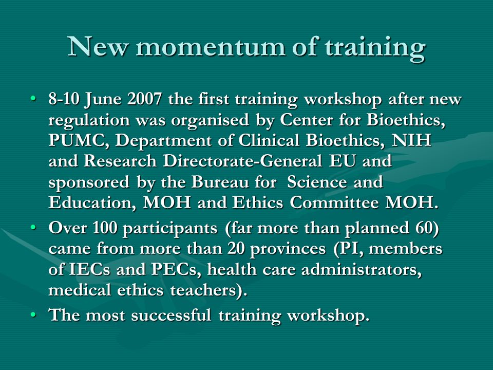 New momentum of training 8-10 June 2007 the first training workshop after new regulation was organised by Center for Bioethics, PUMC, Department of Clinical Bioethics, NIH and Research Directorate-General EU and sponsored by the Bureau for Science and Education, MOH and Ethics Committee MOH.8-10 June 2007 the first training workshop after new regulation was organised by Center for Bioethics, PUMC, Department of Clinical Bioethics, NIH and Research Directorate-General EU and sponsored by the Bureau for Science and Education, MOH and Ethics Committee MOH.