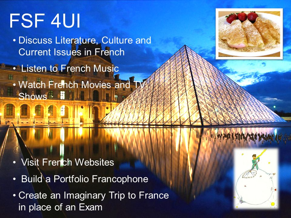 FSF 4UI Discuss Literature, Culture and Current Issues in French Listen to French Music Watch French Movies and TV Shows Visit French Websites Build a