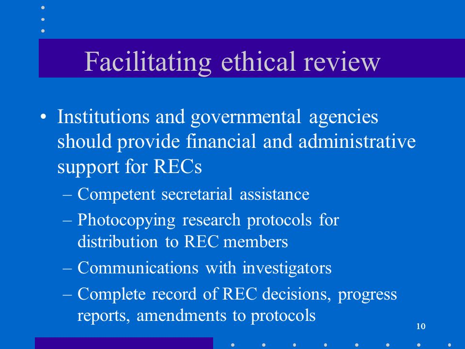 10 Facilitating ethical review Institutions and governmental agencies should provide financial and administrative support for RECs –Competent secretarial assistance –Photocopying research protocols for distribution to REC members –Communications with investigators –Complete record of REC decisions, progress reports, amendments to protocols 10