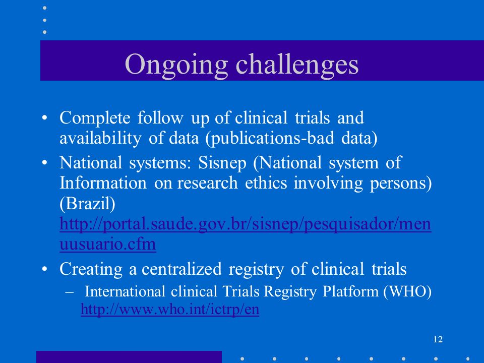 12 Ongoing challenges Complete follow up of clinical trials and availability of data (publications-bad data) National systems: Sisnep (National system of Information on research ethics involving persons) (Brazil) http://portal.saude.gov.br/sisnep/pesquisador/men uusuario.cfm http://portal.saude.gov.br/sisnep/pesquisador/men uusuario.cfm Creating a centralized registry of clinical trials – International clinical Trials Registry Platform (WHO) http://www.who.int/ictrp/en http://www.who.int/ictrp/en