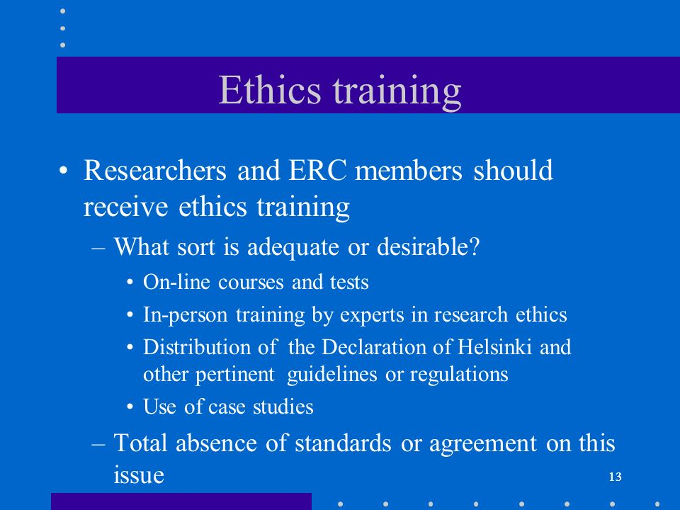 13 Ethics training Researchers and ERC members should receive ethics training –What sort is adequate or desirable.