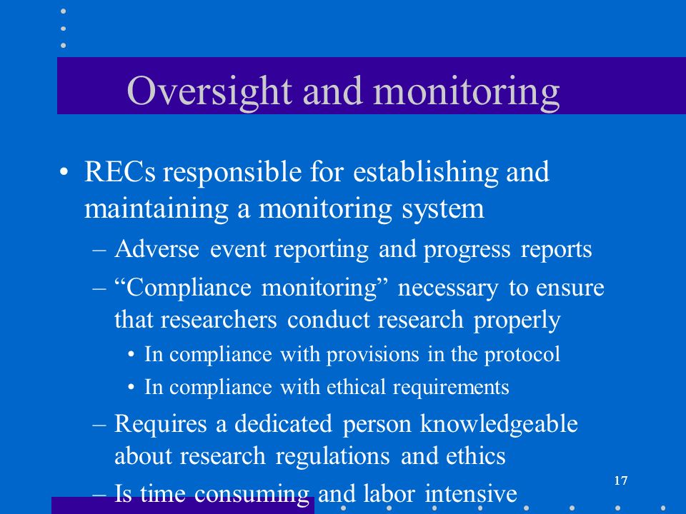 17 Oversight and monitoring RECs responsible for establishing and maintaining a monitoring system –Adverse event reporting and progress reports –Compliance monitoring necessary to ensure that researchers conduct research properly In compliance with provisions in the protocol In compliance with ethical requirements –Requires a dedicated person knowledgeable about research regulations and ethics –Is time consuming and labor intensive 17