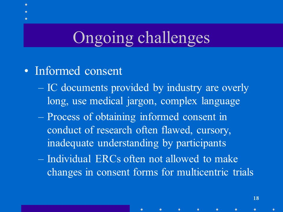 18 Ongoing challenges Informed consent –IC documents provided by industry are overly long, use medical jargon, complex language –Process of obtaining informed consent in conduct of research often flawed, cursory, inadequate understanding by participants –Individual ERCs often not allowed to make changes in consent forms for multicentric trials 18
