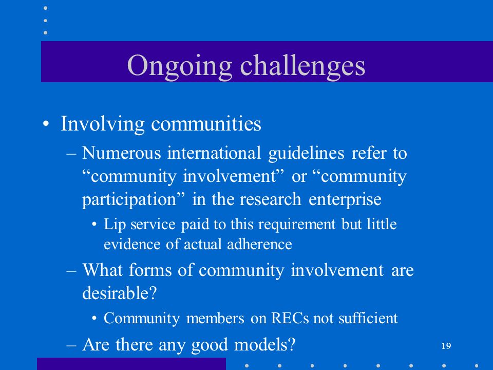 19 Ongoing challenges Involving communities –Numerous international guidelines refer to community involvement or community participation in the research enterprise Lip service paid to this requirement but little evidence of actual adherence –What forms of community involvement are desirable.