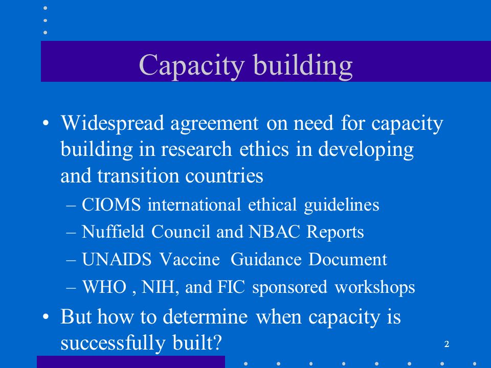 2 Capacity building Widespread agreement on need for capacity building in research ethics in developing and transition countries –CIOMS international ethical guidelines –Nuffield Council and NBAC Reports –UNAIDS Vaccine Guidance Document –WHO, NIH, and FIC sponsored workshops But how to determine when capacity is successfully built.
