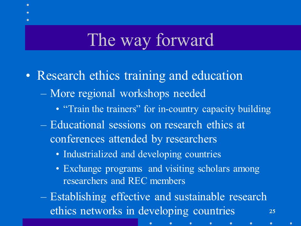 25 The way forward Research ethics training and education –More regional workshops needed Train the trainers for in-country capacity building –Educational sessions on research ethics at conferences attended by researchers Industrialized and developing countries Exchange programs and visiting scholars among researchers and REC members –Establishing effective and sustainable research ethics networks in developing countries 25