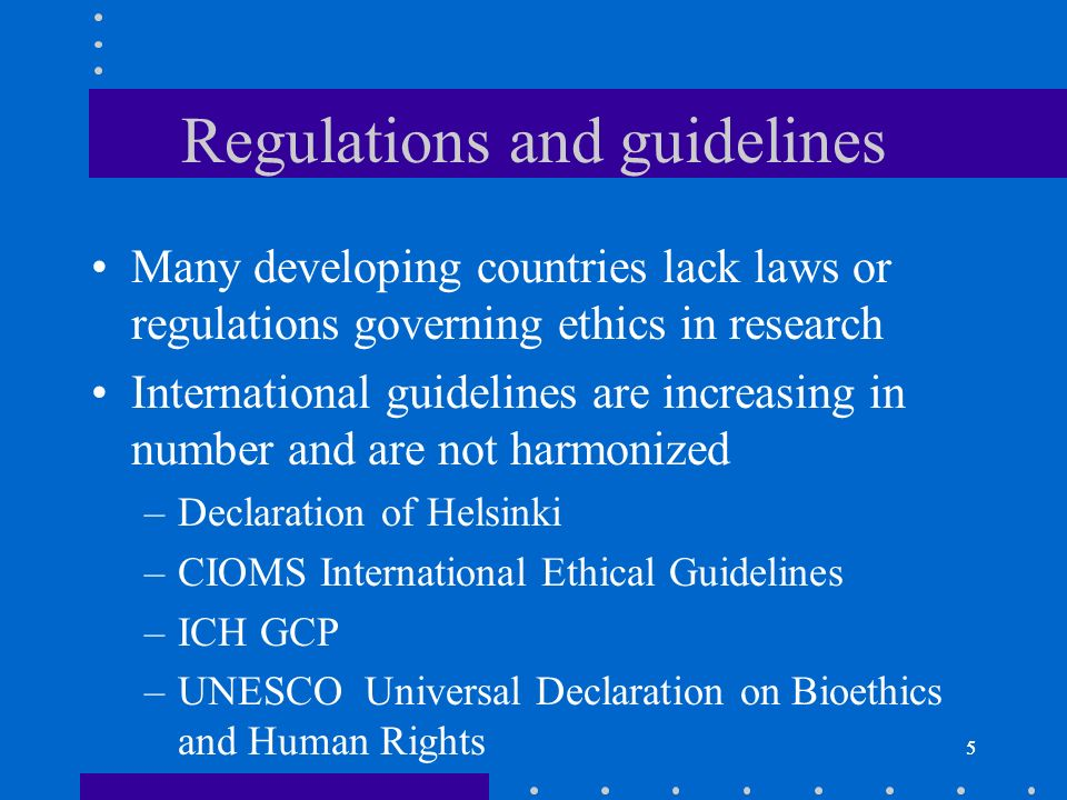 5 Regulations and guidelines Many developing countries lack laws or regulations governing ethics in research International guidelines are increasing in number and are not harmonized –Declaration of Helsinki –CIOMS International Ethical Guidelines –ICH GCP –UNESCO Universal Declaration on Bioethics and Human Rights 5