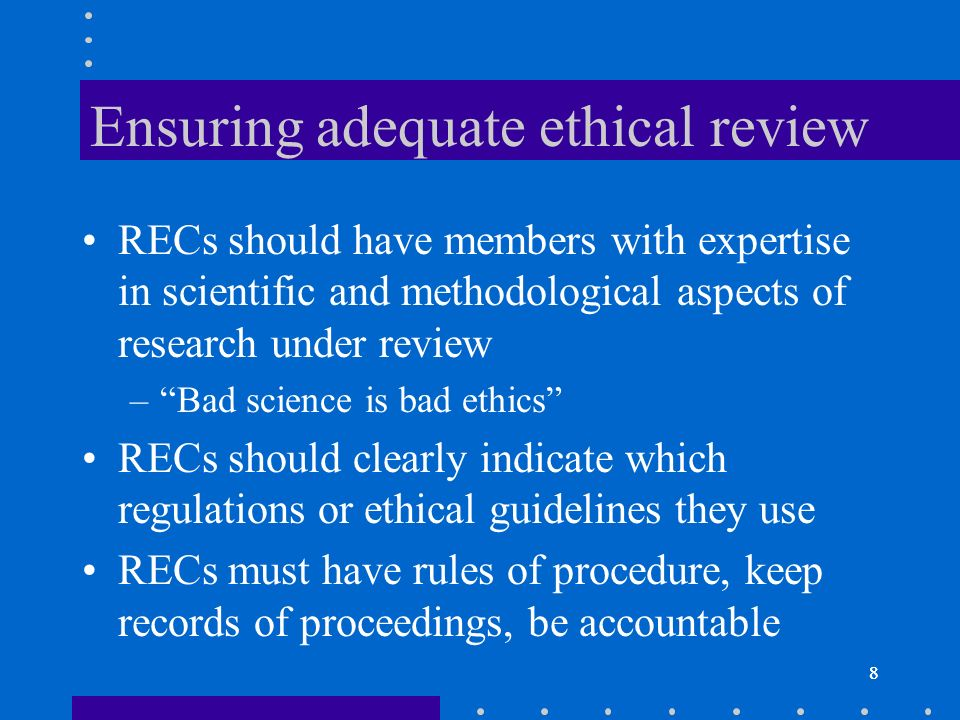 8 Ensuring adequate ethical review RECs should have members with expertise in scientific and methodological aspects of research under review –Bad science is bad ethics RECs should clearly indicate which regulations or ethical guidelines they use RECs must have rules of procedure, keep records of proceedings, be accountable 8