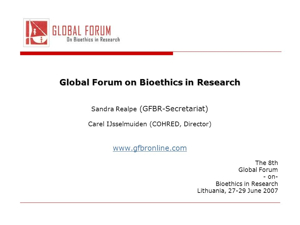 Global Forum on Bioethics in Research Sandra Realpe (GFBR-Secretariat) Carel IJsselmuiden (COHRED, Director) www.gfbronline.com The 8th Global Forum - on- Bioethics in Research Lithuania, 27-29 June 2007