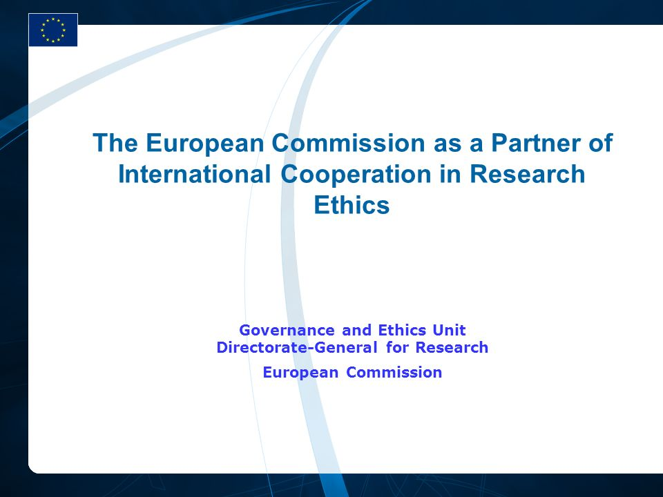 The European Commission as a Partner of International Cooperation in Research Ethics Governance and Ethics Unit Directorate-General for Research Europ