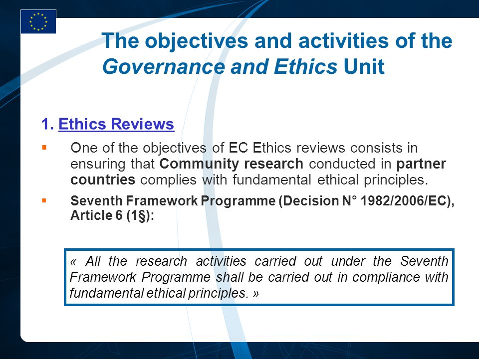 The objectives and activities of the Governance and Ethics Unit 1. Ethics Reviews One of the objectives of EC Ethics reviews consists in ensuring that